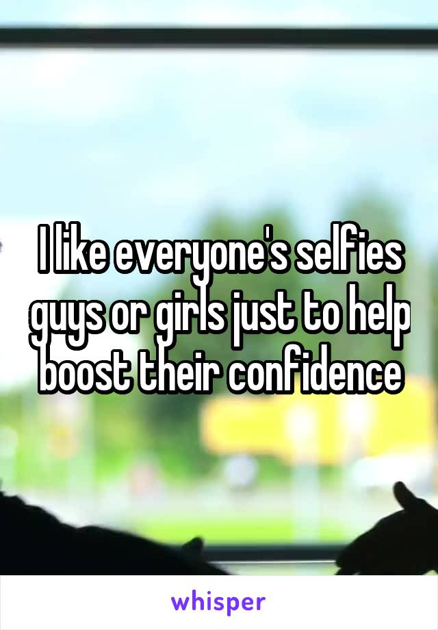 I like everyone's selfies guys or girls just to help boost their confidence