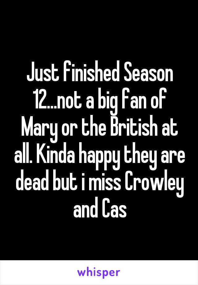 Just finished Season 12...not a big fan of Mary or the British at all. Kinda happy they are dead but i miss Crowley and Cas