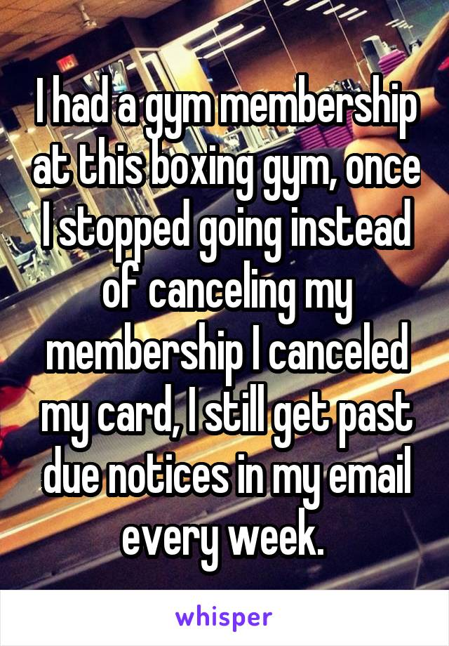 I had a gym membership at this boxing gym, once I stopped going instead of canceling my membership I canceled my card, I still get past due notices in my email every week.