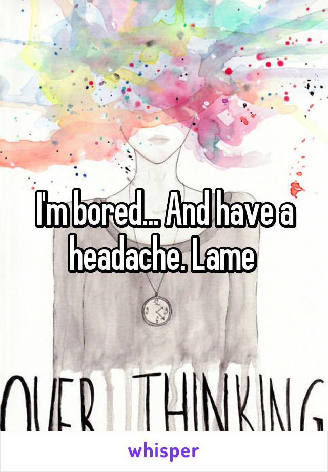 I'm bored... And have a headache. Lame