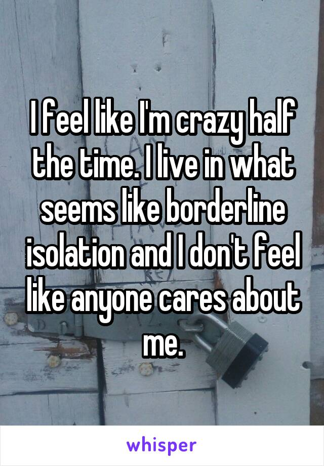 I feel like I'm crazy half the time. I live in what seems like borderline isolation and I don't feel like anyone cares about me.