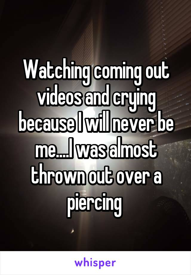 Watching coming out videos and crying because I will never be me....I was almost thrown out over a piercing