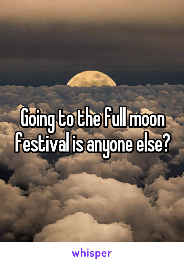 Going to the full moon festival is anyone else?