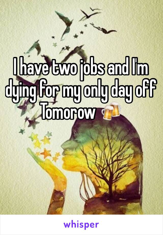 I have two jobs and I'm dying for my only day off Tomorow 🍻