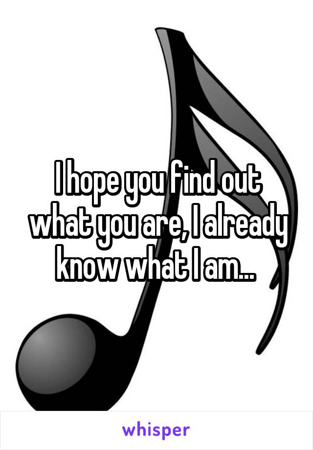 I hope you find out what you are, I already know what I am...