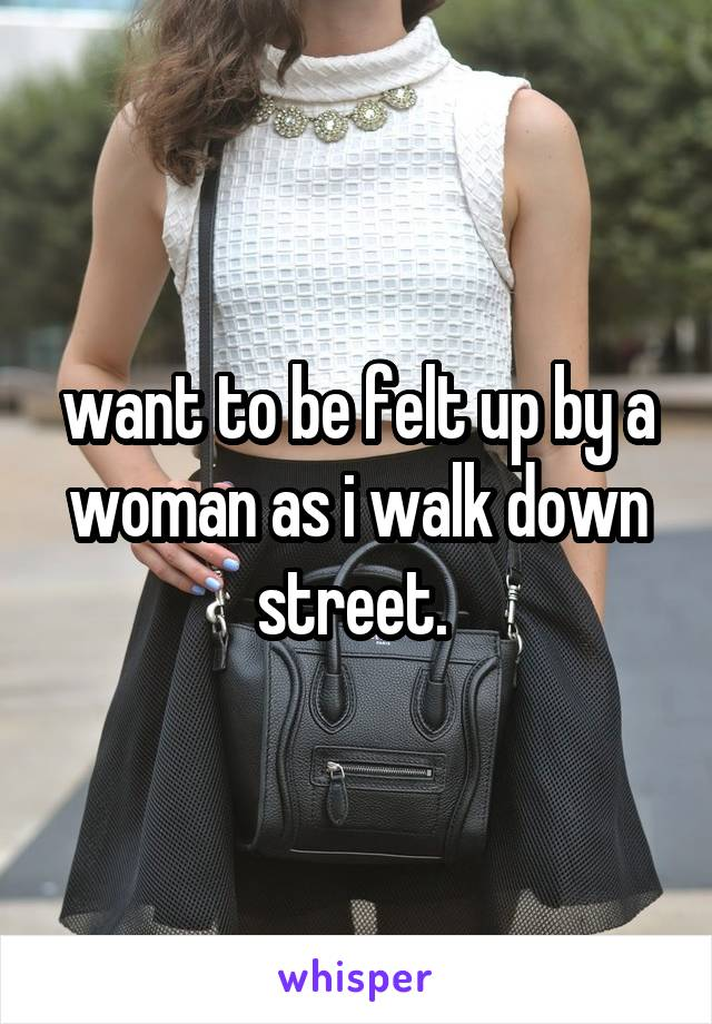 want to be felt up by a woman as i walk down street.