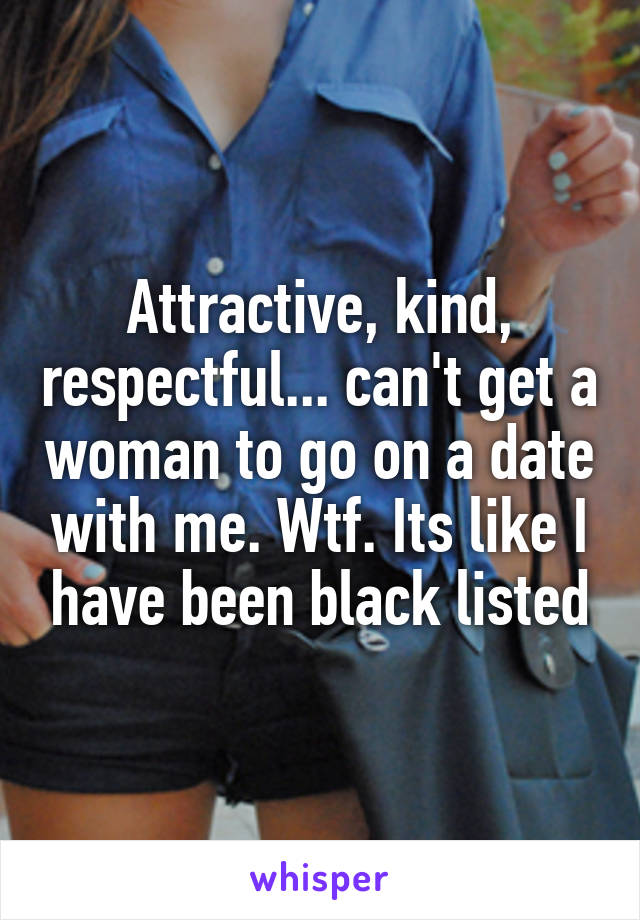 Attractive, kind, respectful... can't get a woman to go on a date with me. Wtf. Its like I have been black listed