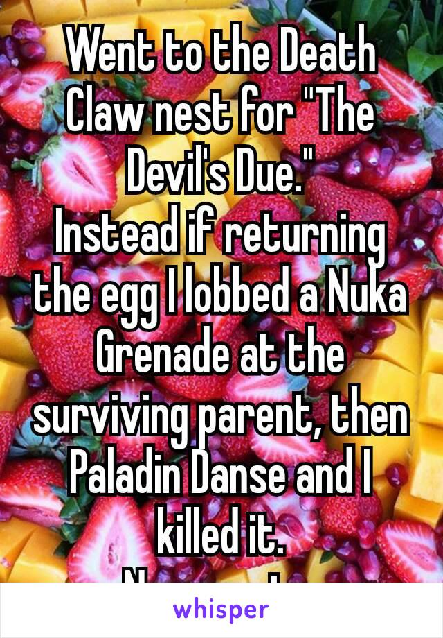 """Went to the Death Claw nest for """"The Devil's Due."""" Instead if returning the egg I lobbed a Nuka Grenade at the surviving parent, then Paladin Danse and I killed it. No regrets."""