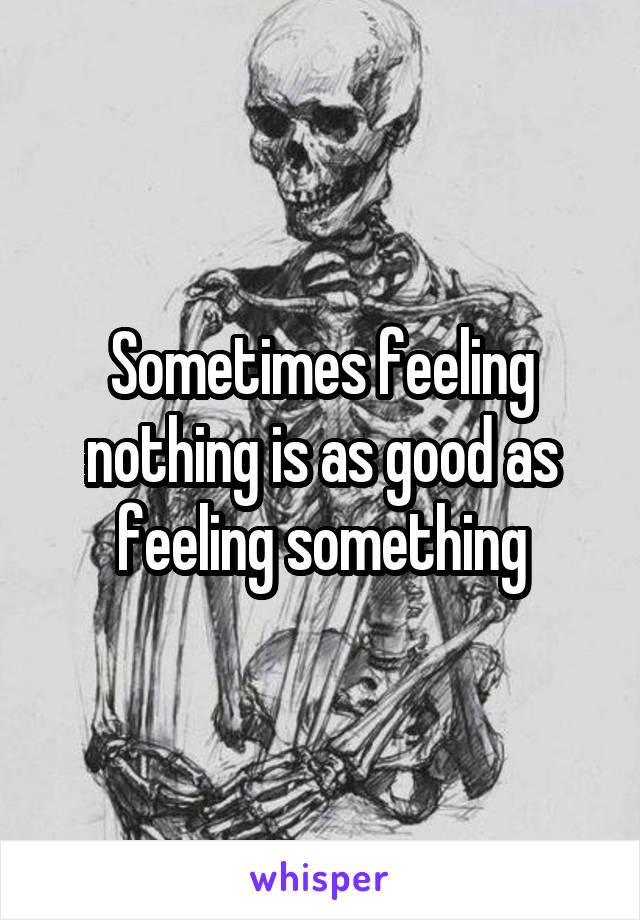 Sometimes feeling nothing is as good as feeling something