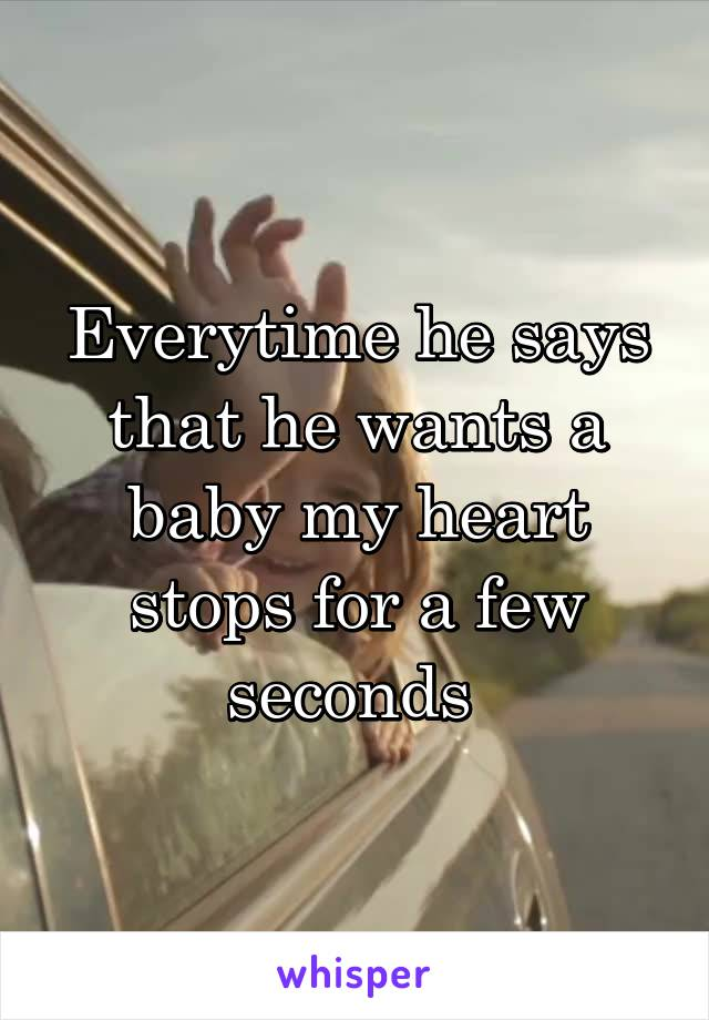 Everytime he says that he wants a baby my heart stops for a few seconds