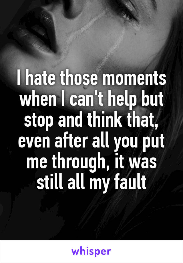 I hate those moments when I can't help but stop and think that, even after all you put me through, it was still all my fault