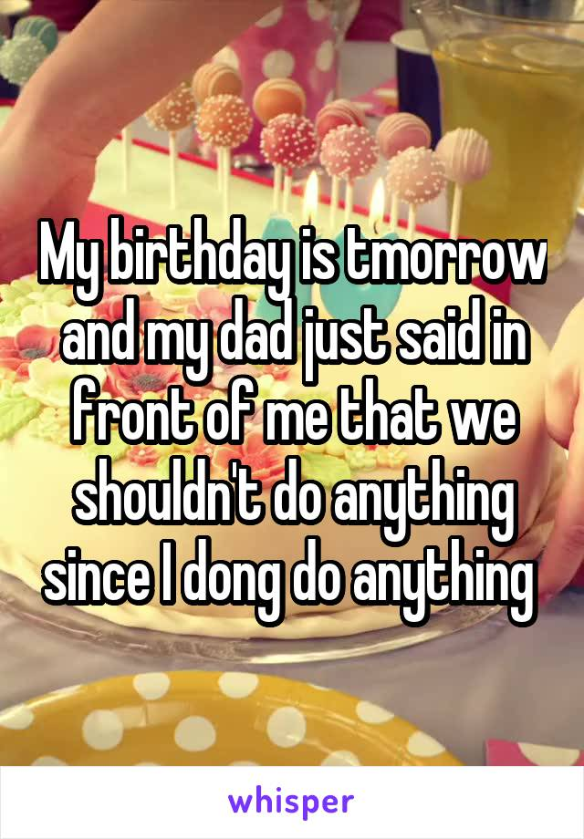 My birthday is tmorrow and my dad just said in front of me that we shouldn't do anything since I dong do anything