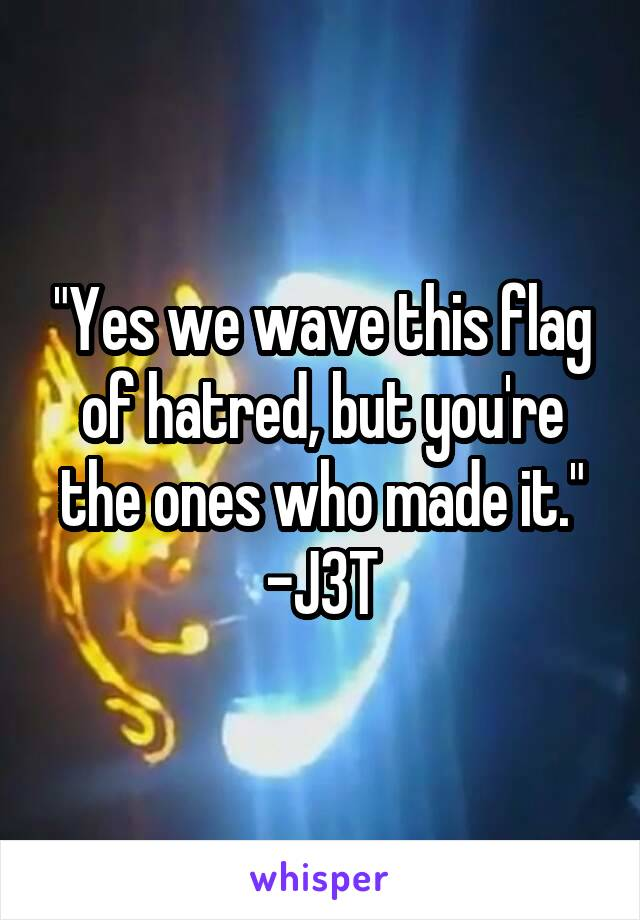 """""""Yes we wave this flag of hatred, but you're the ones who made it."""" -J3T"""