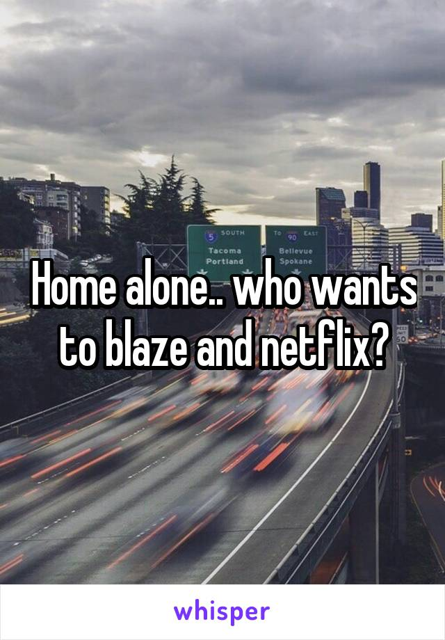 Home alone.. who wants to blaze and netflix?