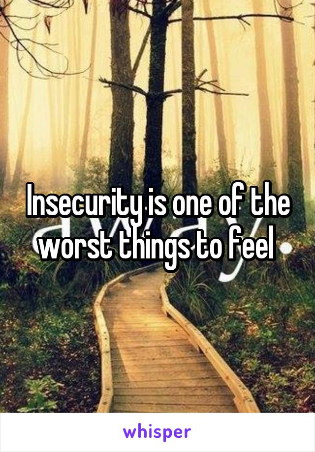 Insecurity is one of the worst things to feel