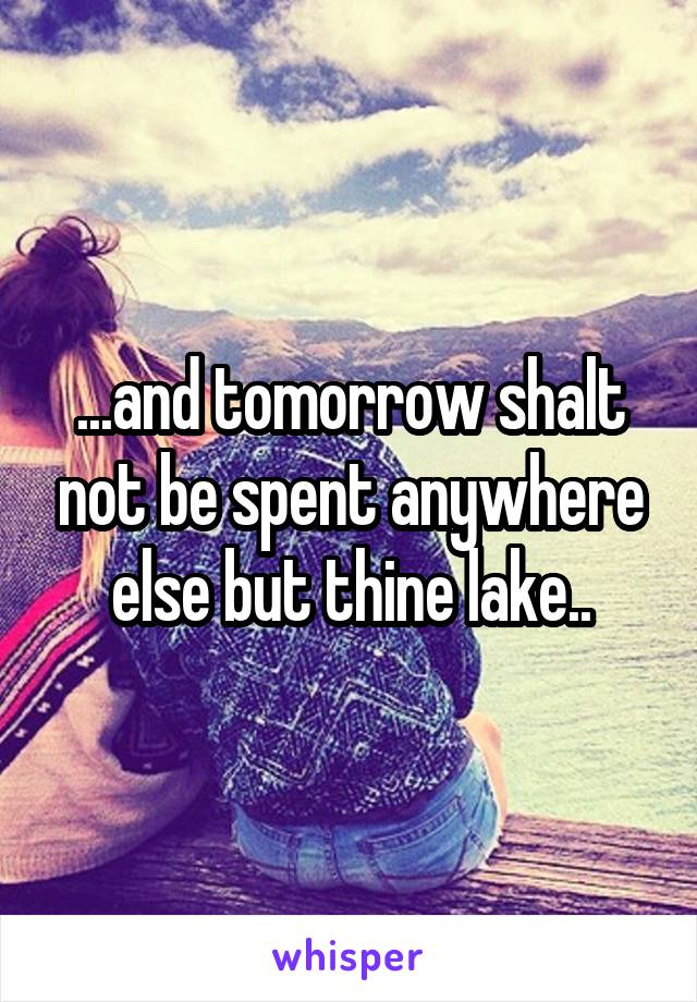 ...and tomorrow shalt not be spent anywhere else but thine lake..
