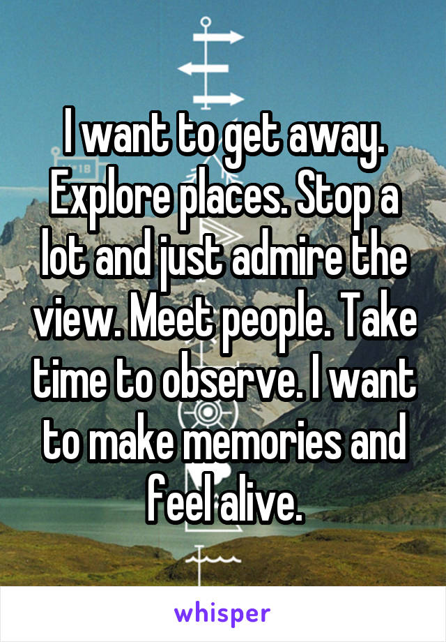 I want to get away. Explore places. Stop a lot and just admire the view. Meet people. Take time to observe. I want to make memories and feel alive.