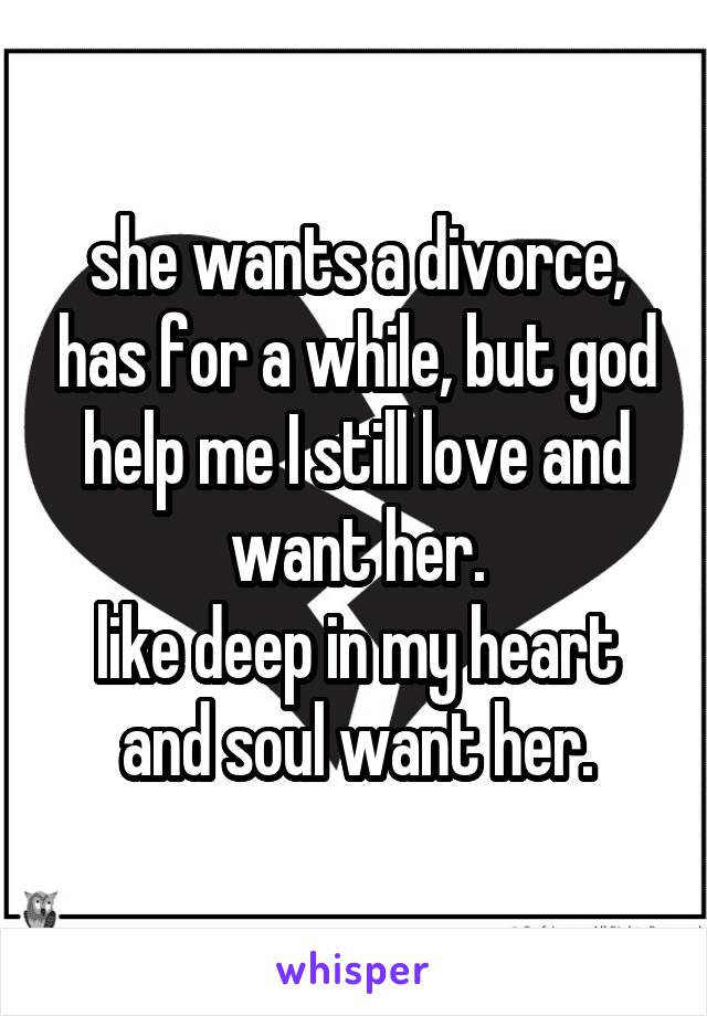 she wants a divorce, has for a while, but god help me I still love and want her. like deep in my heart and soul want her.
