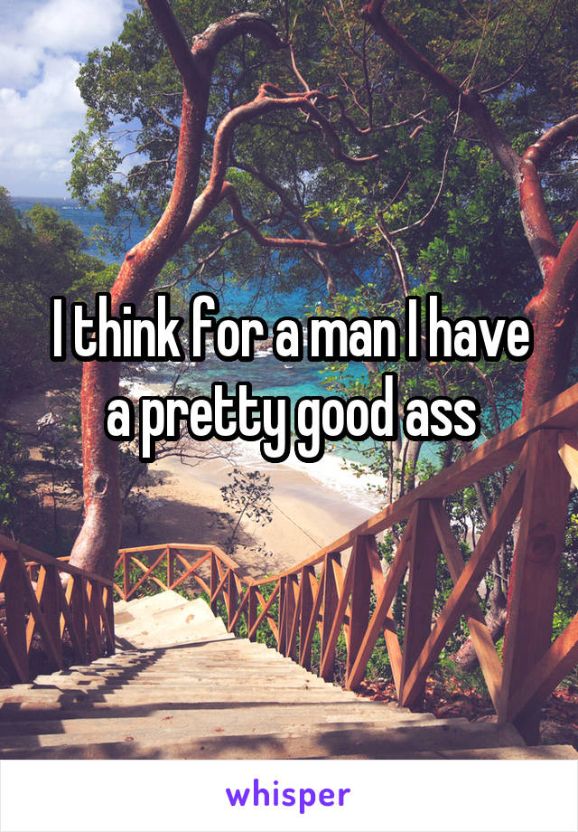I think for a man I have a pretty good ass