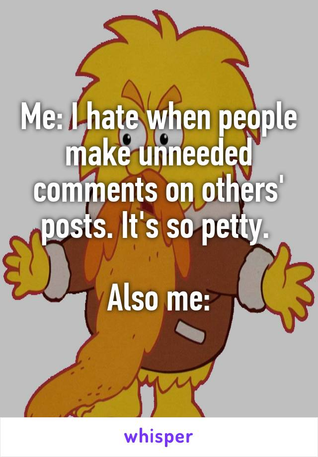 Me: I hate when people make unneeded comments on others' posts. It's so petty.   Also me: