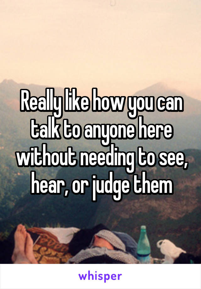 Really like how you can talk to anyone here without needing to see, hear, or judge them