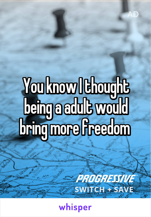 You know I thought being a adult would bring more freedom