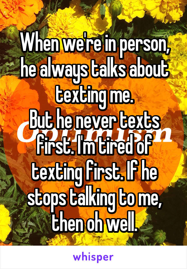 When we're in person, he always talks about texting me. But he never texts first. I'm tired of texting first. If he stops talking to me, then oh well.