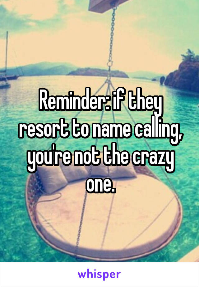 Reminder: if they resort to name calling, you're not the crazy one.