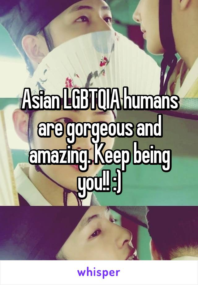 Asian LGBTQIA humans are gorgeous and amazing. Keep being you!! :)