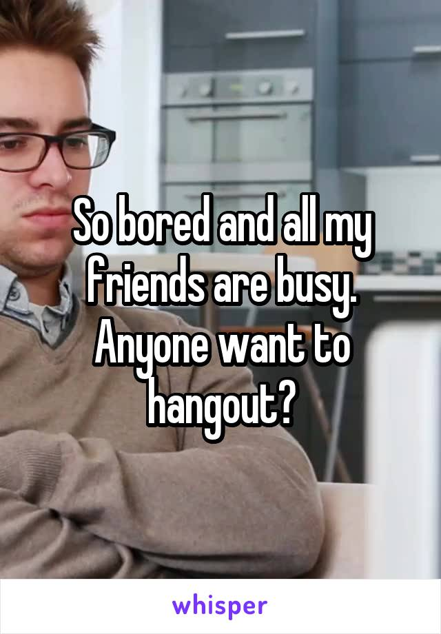 So bored and all my friends are busy. Anyone want to hangout?