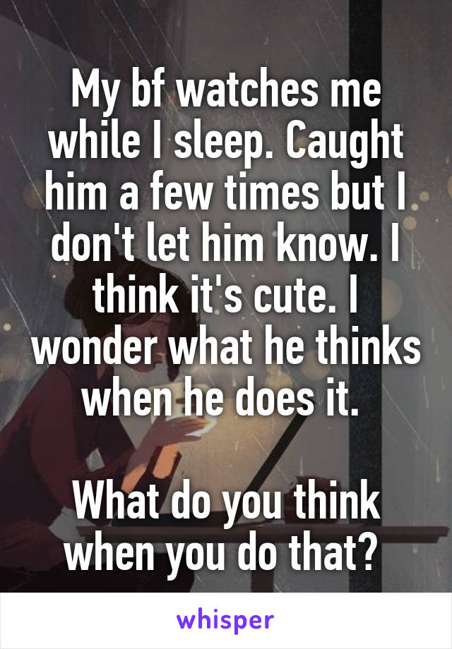 My bf watches me while I sleep. Caught him a few times but I don't let him know. I think it's cute. I wonder what he thinks when he does it.   What do you think when you do that?