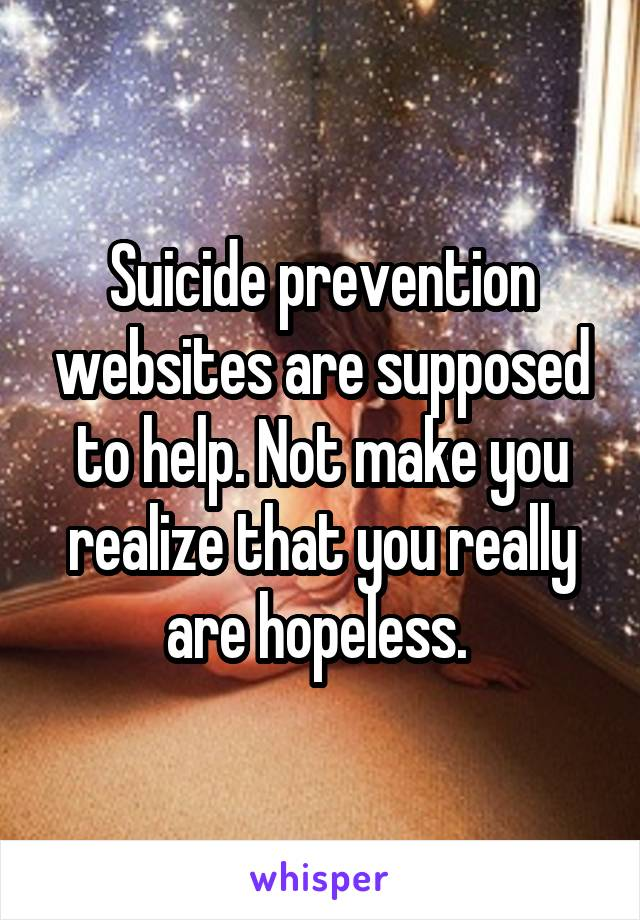 Suicide prevention websites are supposed to help. Not make you realize that you really are hopeless.