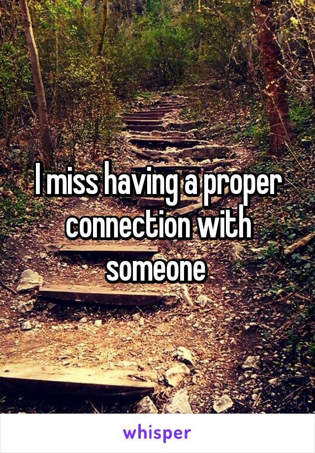 I miss having a proper connection with someone