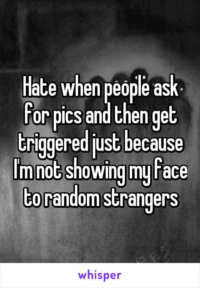 Hate when people ask for pics and then get triggered just because I'm not showing my face to random strangers