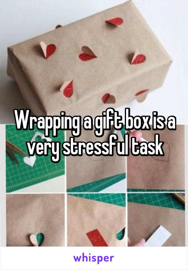 Wrapping a gift box is a very stressful task