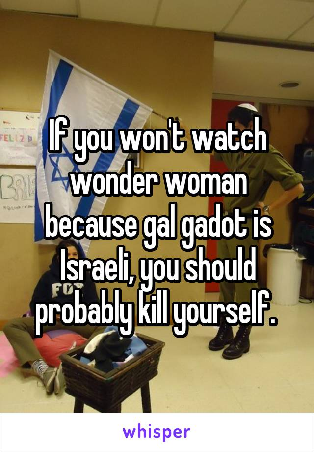 If you won't watch wonder woman because gal gadot is Israeli, you should probably kill yourself.