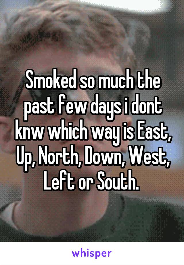 Smoked so much the past few days i dont knw which way is East, Up, North, Down, West, Left or South.