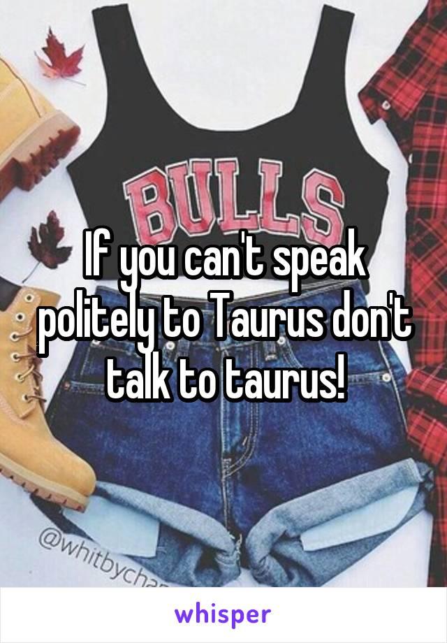 If you can't speak politely to Taurus don't talk to taurus!