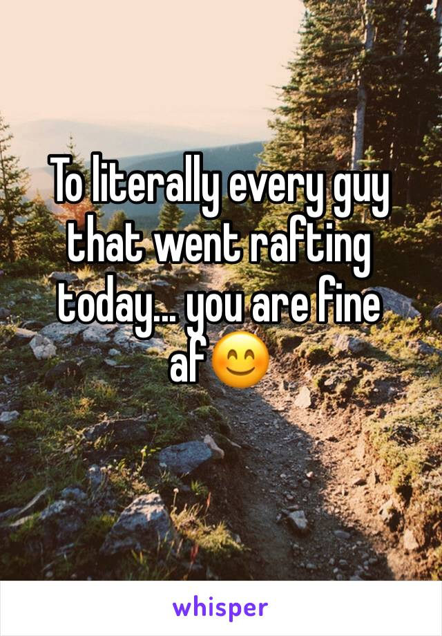 To literally every guy that went rafting today... you are fine af😊