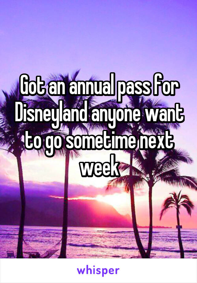 Got an annual pass for Disneyland anyone want to go sometime next week