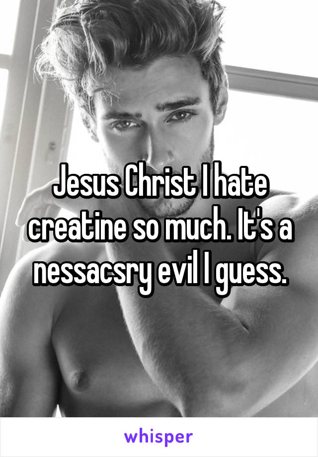 Jesus Christ I hate creatine so much. It's a nessacsry evil I guess.