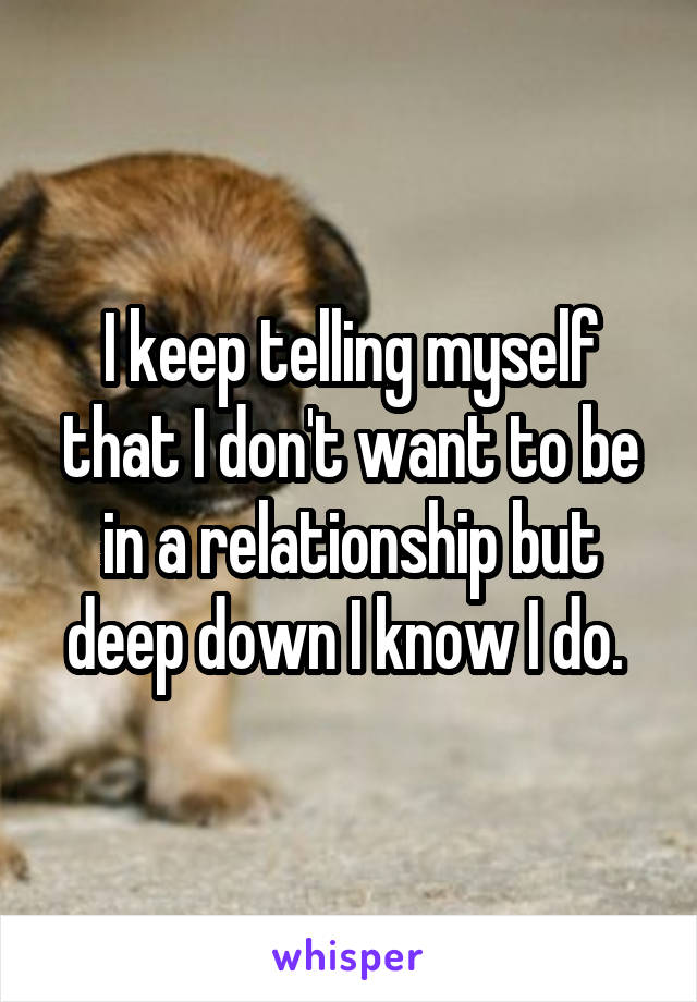 I keep telling myself that I don't want to be in a relationship but deep down I know I do.