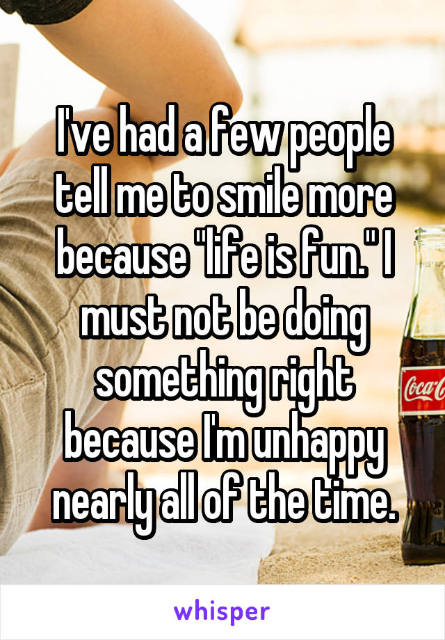 """I've had a few people tell me to smile more because """"life is fun."""" I must not be doing something right because I'm unhappy nearly all of the time."""