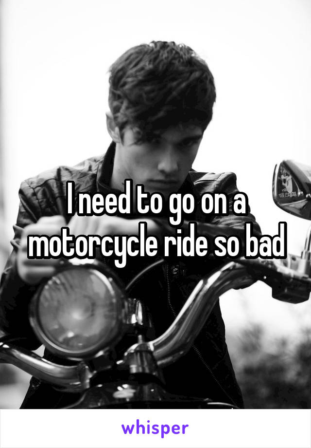 I need to go on a motorcycle ride so bad