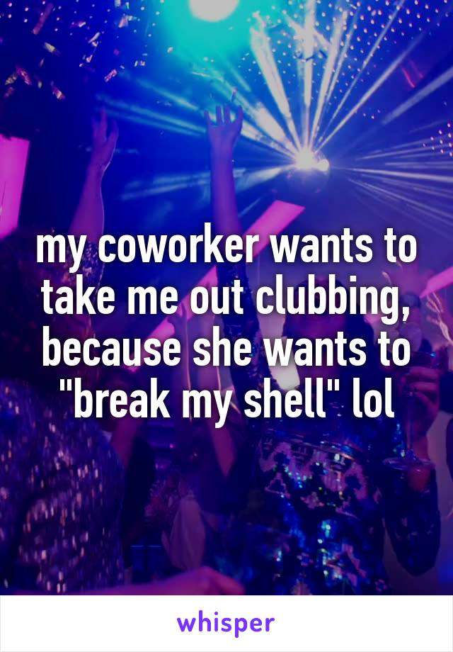 "my coworker wants to take me out clubbing, because she wants to ""break my shell"" lol"