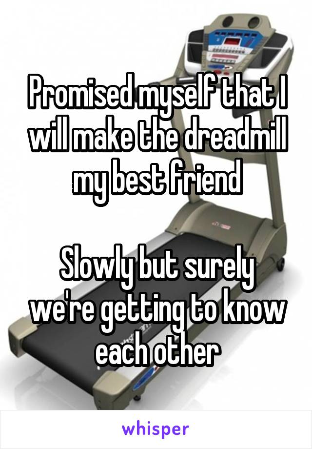 Promised myself that I will make the dreadmill my best friend  Slowly but surely we're getting to know each other