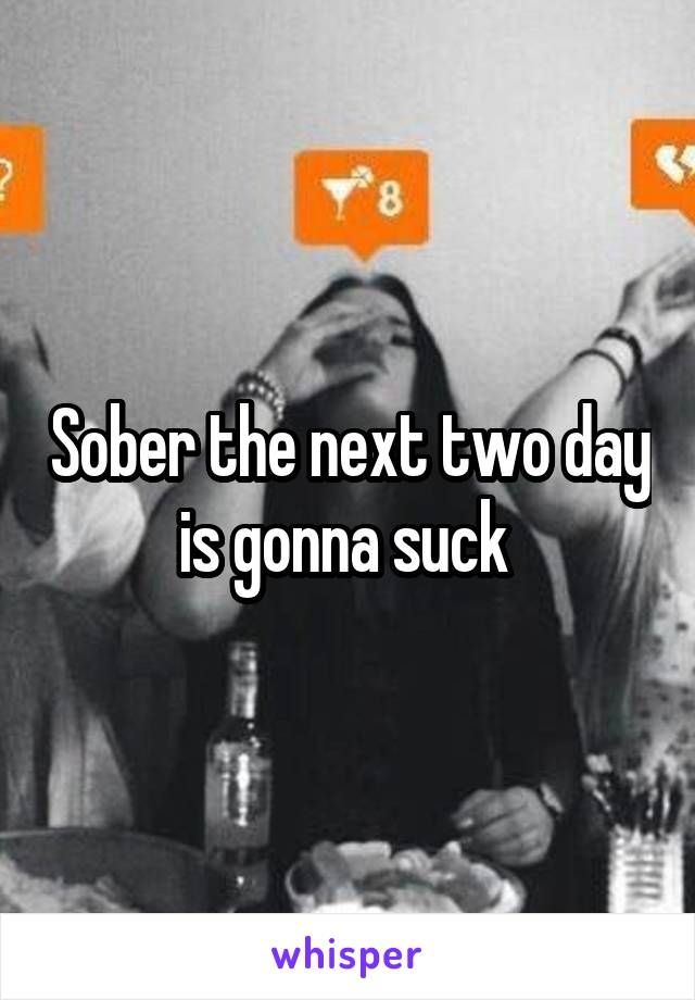 Sober the next two day is gonna suck