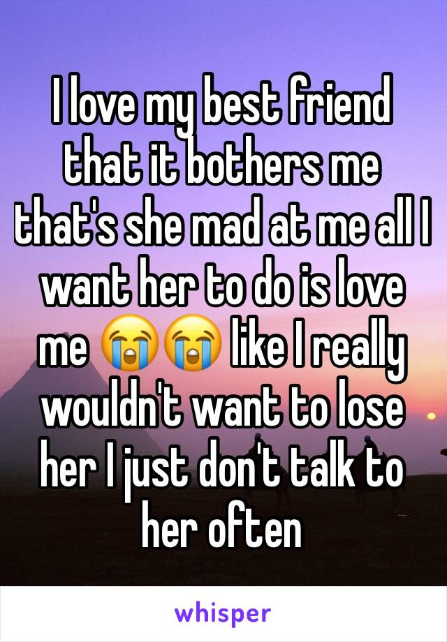 I love my best friend that it bothers me that's she mad at me all I want her to do is love me 😭😭 like I really wouldn't want to lose her I just don't talk to her often
