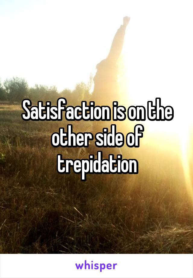 Satisfaction is on the other side of trepidation