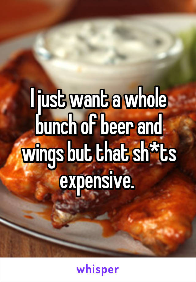 I just want a whole bunch of beer and wings but that sh*ts expensive.